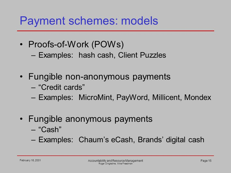 February 16, 2001 Accountability and Resource Management Roger Dingledine, Mike Freedman Page 15 Payment schemes: models Proofs-of-Work (POWs) –Examples: hash cash, Client Puzzles Fungible non-anonymous payments –Credit cards –Examples: MicroMint, PayWord, Millicent, Mondex Fungible anonymous payments –Cash –Examples: Chaums eCash, Brands digital cash