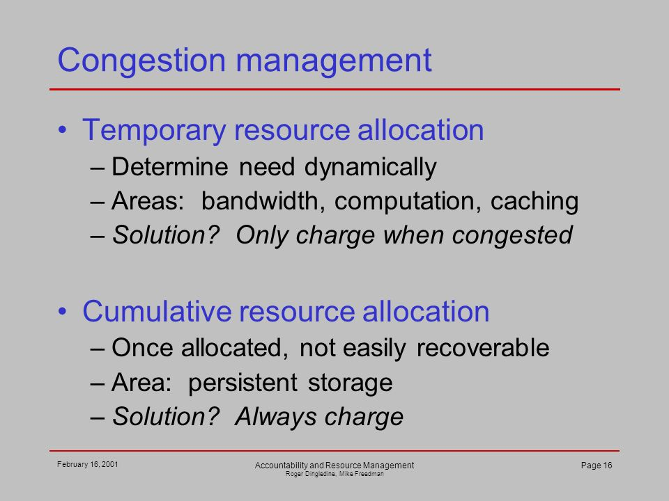 February 16, 2001 Accountability and Resource Management Roger Dingledine, Mike Freedman Page 16 Congestion management Temporary resource allocation –Determine need dynamically –Areas: bandwidth, computation, caching –Solution.