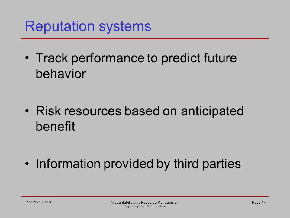 February 16, 2001 Accountability and Resource Management Roger Dingledine, Mike Freedman Page 17 Reputation systems Track performance to predict future behavior Risk resources based on anticipated benefit Information provided by third parties