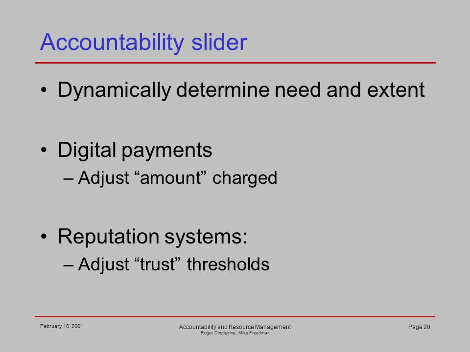 February 16, 2001 Accountability and Resource Management Roger Dingledine, Mike Freedman Page 20 Accountability slider Dynamically determine need and extent Digital payments –Adjust amount charged Reputation systems: –Adjust trust thresholds