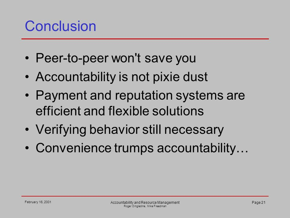 February 16, 2001 Accountability and Resource Management Roger Dingledine, Mike Freedman Page 21 Conclusion Peer-to-peer won t save you Accountability is not pixie dust Payment and reputation systems are efficient and flexible solutions Verifying behavior still necessary Convenience trumps accountability…