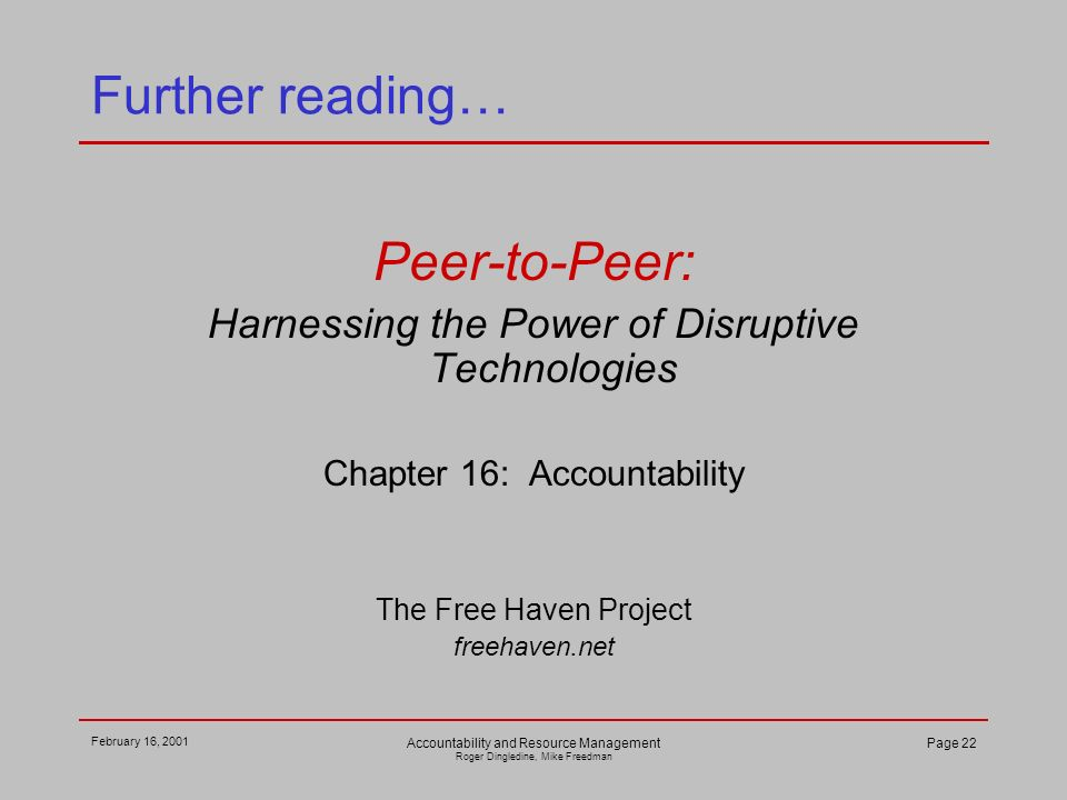 February 16, 2001 Accountability and Resource Management Roger Dingledine, Mike Freedman Page 22 Further reading… Peer-to-Peer: Harnessing the Power of Disruptive Technologies Chapter 16: Accountability The Free Haven Project freehaven.net