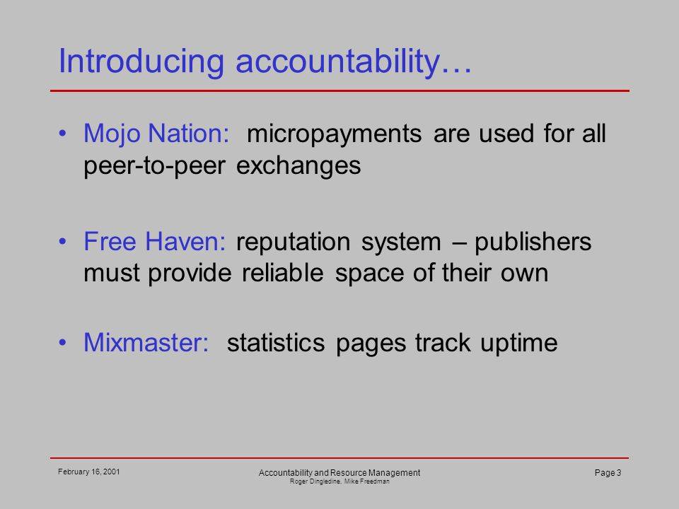 February 16, 2001 Accountability and Resource Management Roger Dingledine, Mike Freedman Page 3 Introducing accountability… Mojo Nation: micropayments are used for all peer-to-peer exchanges Free Haven: reputation system – publishers must provide reliable space of their own Mixmaster: statistics pages track uptime