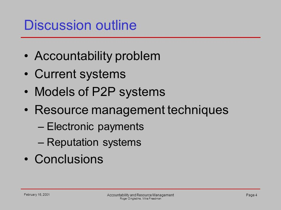 February 16, 2001 Accountability and Resource Management Roger Dingledine, Mike Freedman Page 4 Discussion outline Accountability problem Current systems Models of P2P systems Resource management techniques –Electronic payments –Reputation systems Conclusions
