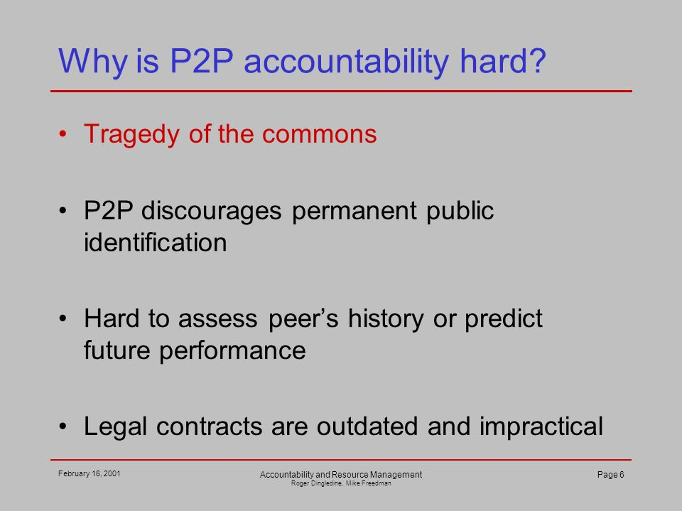 February 16, 2001 Accountability and Resource Management Roger Dingledine, Mike Freedman Page 6 Why is P2P accountability hard.