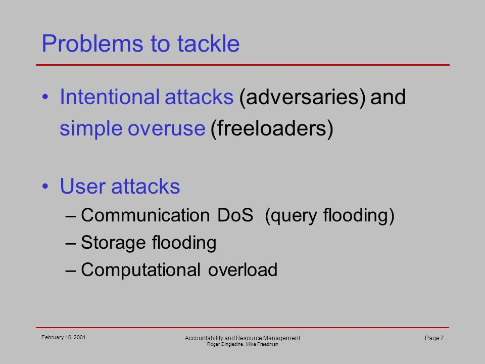 February 16, 2001 Accountability and Resource Management Roger Dingledine, Mike Freedman Page 7 Problems to tackle Intentional attacks (adversaries) and simple overuse (freeloaders) User attacks –Communication DoS (query flooding) –Storage flooding –Computational overload