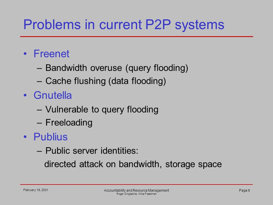 February 16, 2001 Accountability and Resource Management Roger Dingledine, Mike Freedman Page 9 Problems in current P2P systems Freenet –Bandwidth overuse (query flooding) –Cache flushing (data flooding) Gnutella –Vulnerable to query flooding –Freeloading Publius –Public server identities: directed attack on bandwidth, storage space