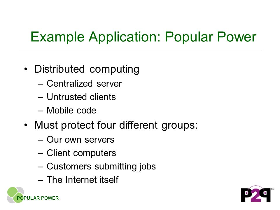 Example Application: Popular Power Distributed computing –Centralized server –Untrusted clients –Mobile code Must protect four different groups: –Our own servers –Client computers –Customers submitting jobs –The Internet itself POPULAR POWER