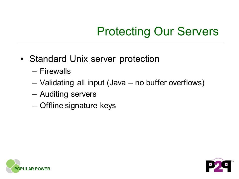Protecting Our Servers Standard Unix server protection –Firewalls –Validating all input (Java – no buffer overflows) –Auditing servers –Offline signature keys POPULAR POWER