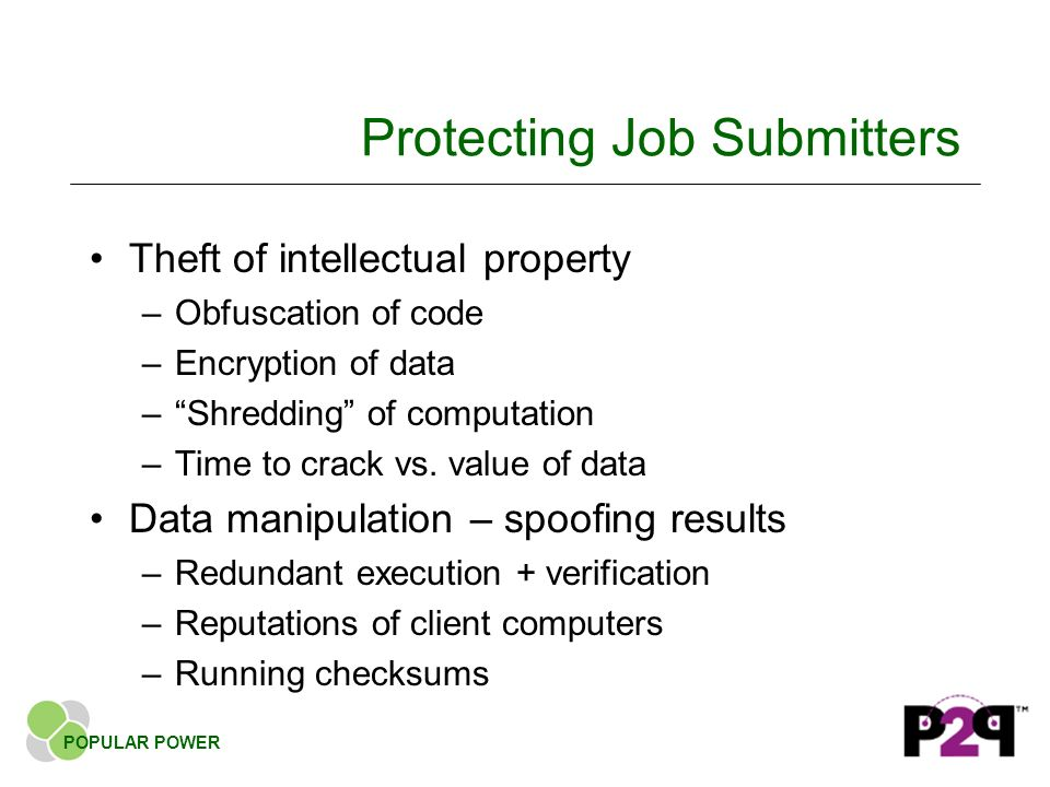 Protecting Job Submitters Theft of intellectual property –Obfuscation of code –Encryption of data –Shredding of computation –Time to crack vs.