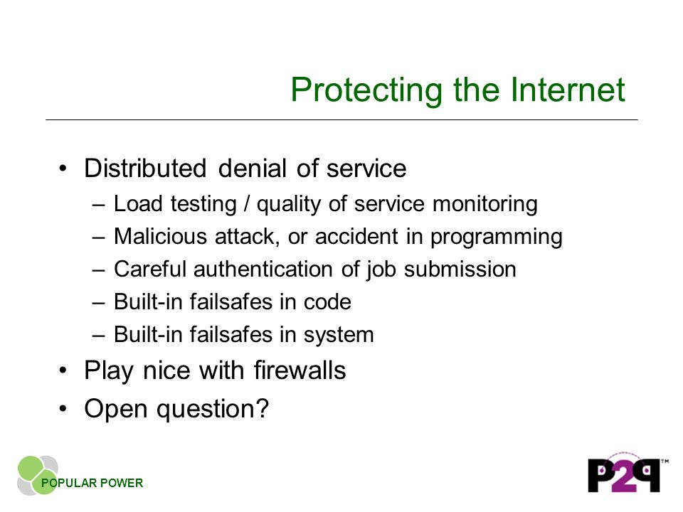 Protecting the Internet Distributed denial of service –Load testing / quality of service monitoring –Malicious attack, or accident in programming –Careful authentication of job submission –Built-in failsafes in code –Built-in failsafes in system Play nice with firewalls Open question.