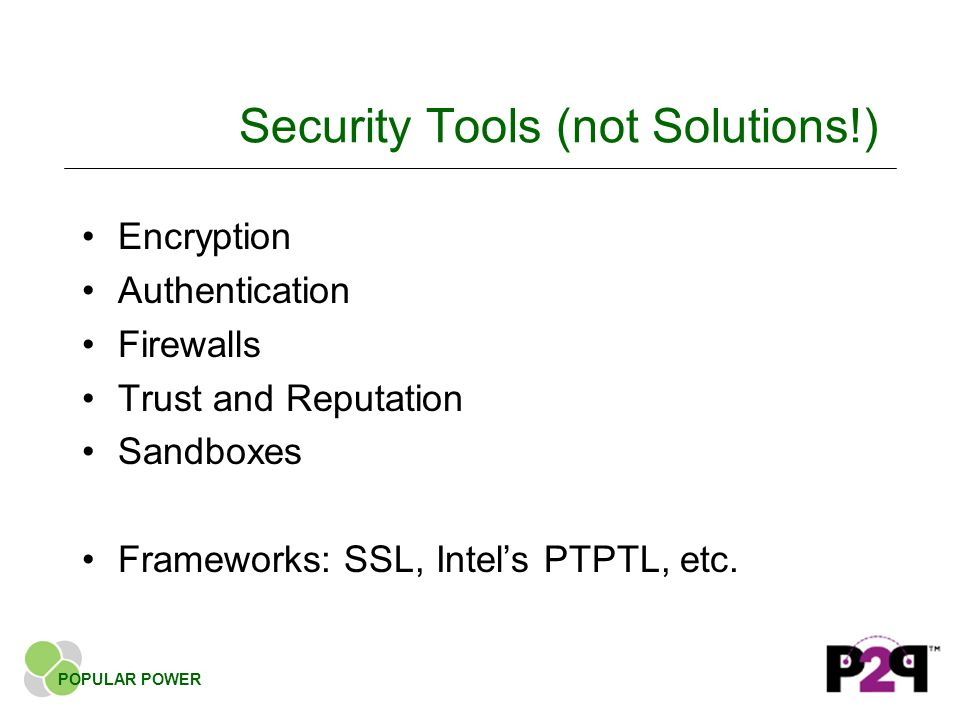 Security Tools (not Solutions!) Encryption Authentication Firewalls Trust and Reputation Sandboxes Frameworks: SSL, Intels PTPTL, etc.
