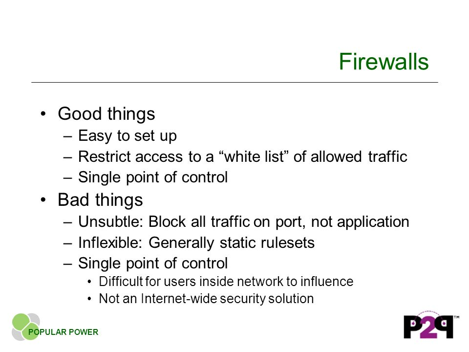 Firewalls Good things –Easy to set up –Restrict access to a white list of allowed traffic –Single point of control Bad things –Unsubtle: Block all traffic on port, not application –Inflexible: Generally static rulesets –Single point of control Difficult for users inside network to influence Not an Internet-wide security solution POPULAR POWER