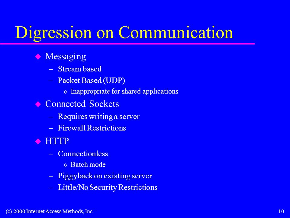 (c) 2000 Internet Access Methods, Inc10 Digression on Communication u Messaging –Stream based –Packet Based (UDP) »Inappropriate for shared applications u Connected Sockets –Requires writing a server –Firewall Restrictions u HTTP –Connectionless »Batch mode –Piggyback on existing server –Little/No Security Restrictions