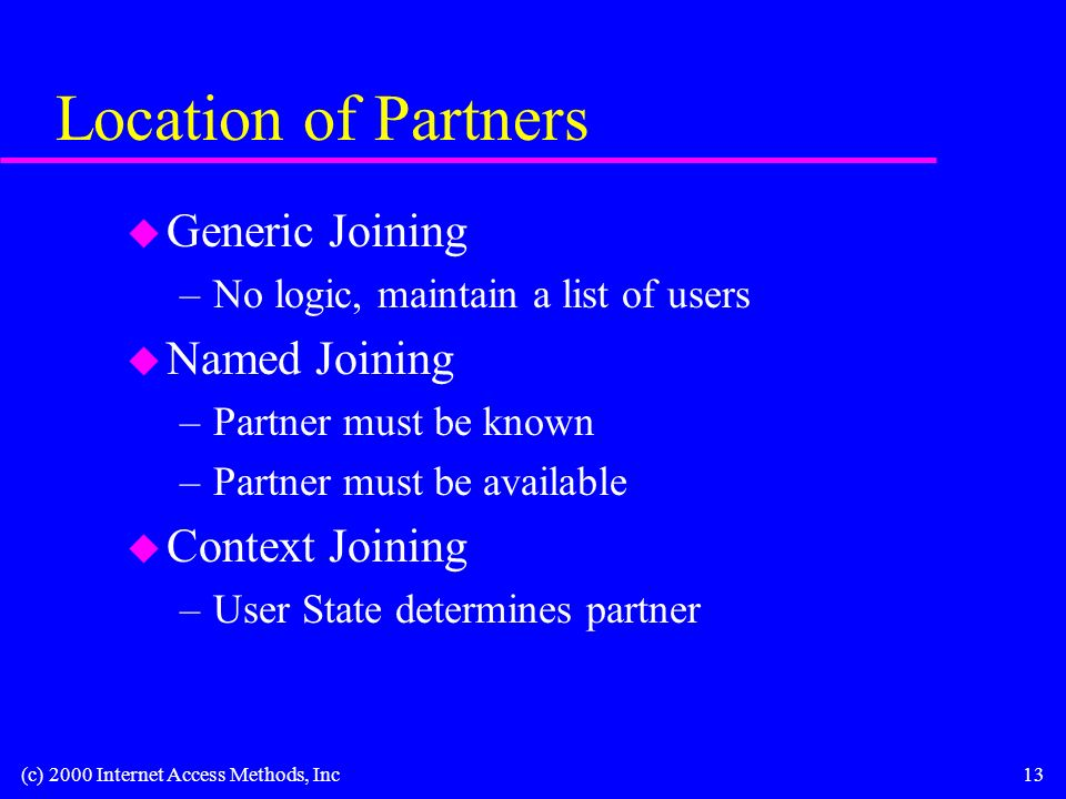 (c) 2000 Internet Access Methods, Inc13 Location of Partners u Generic Joining –No logic, maintain a list of users u Named Joining –Partner must be known –Partner must be available u Context Joining –User State determines partner