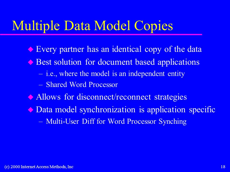 (c) 2000 Internet Access Methods, Inc18 Multiple Data Model Copies u Every partner has an identical copy of the data u Best solution for document based applications –i.e., where the model is an independent entity –Shared Word Processor u Allows for disconnect/reconnect strategies u Data model synchronization is application specific –Multi-User Diff for Word Processor Synching