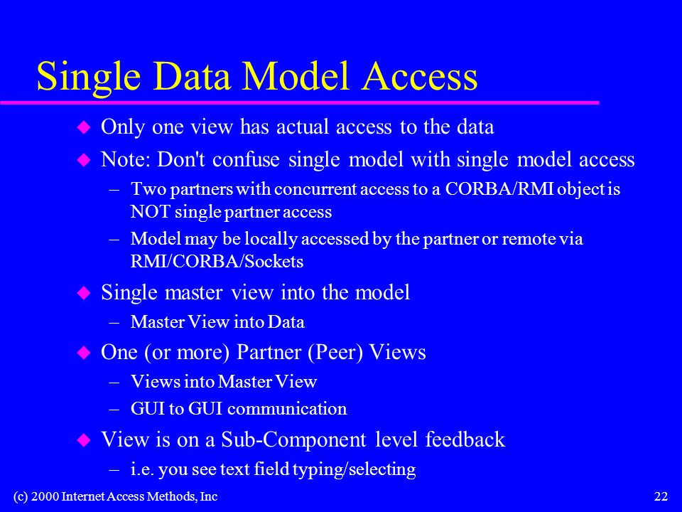 (c) 2000 Internet Access Methods, Inc22 Single Data Model Access u Only one view has actual access to the data u Note: Don t confuse single model with single model access –Two partners with concurrent access to a CORBA/RMI object is NOT single partner access –Model may be locally accessed by the partner or remote via RMI/CORBA/Sockets u Single master view into the model –Master View into Data u One (or more) Partner (Peer) Views –Views into Master View –GUI to GUI communication u View is on a Sub-Component level feedback –i.e.