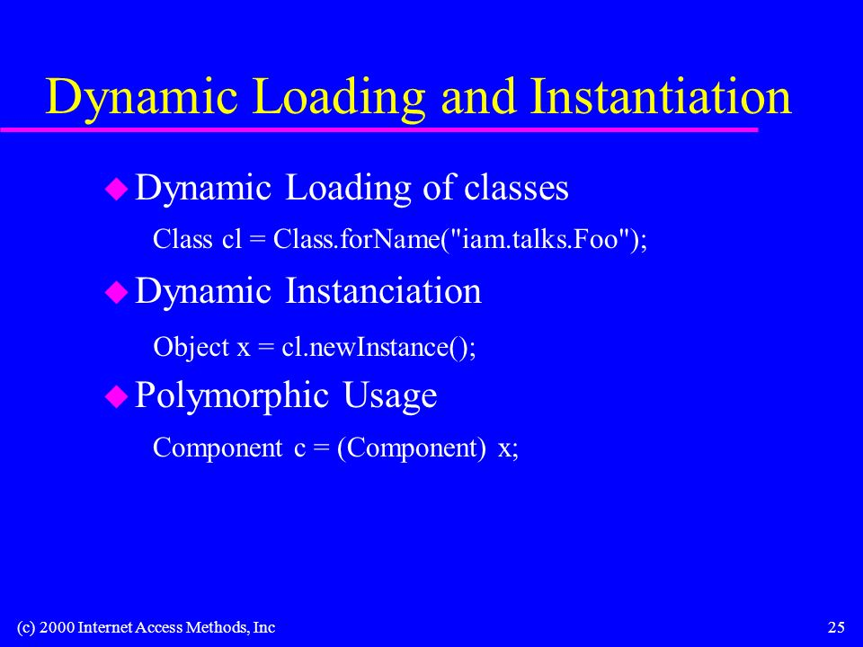 (c) 2000 Internet Access Methods, Inc25 Dynamic Loading and Instantiation u Dynamic Loading of classes u Dynamic Instanciation u Polymorphic Usage Component c = (Component) x; Object x = cl.newInstance(); Class cl = Class.forName( iam.talks.Foo );