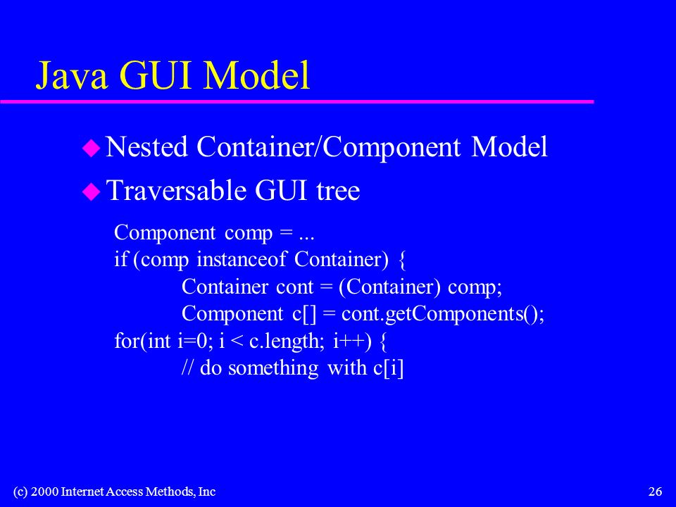 (c) 2000 Internet Access Methods, Inc26 Java GUI Model u Nested Container/Component Model u Traversable GUI tree Component comp =...