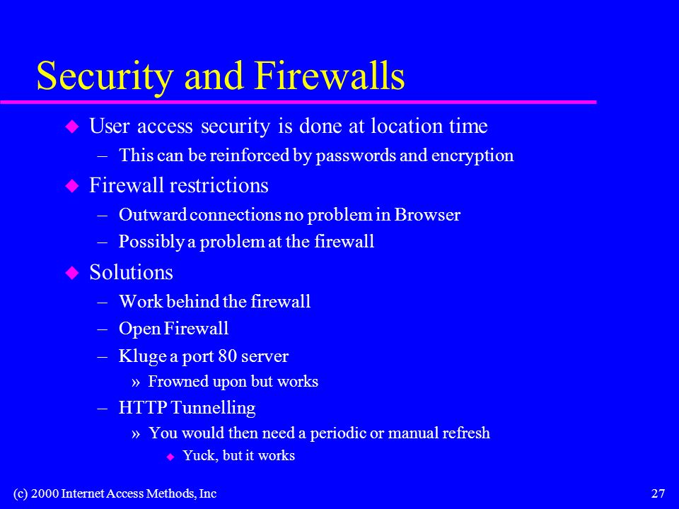 (c) 2000 Internet Access Methods, Inc27 Security and Firewalls u User access security is done at location time –This can be reinforced by passwords and encryption u Firewall restrictions –Outward connections no problem in Browser –Possibly a problem at the firewall u Solutions –Work behind the firewall –Open Firewall –Kluge a port 80 server »Frowned upon but works –HTTP Tunnelling »You would then need a periodic or manual refresh u Yuck, but it works