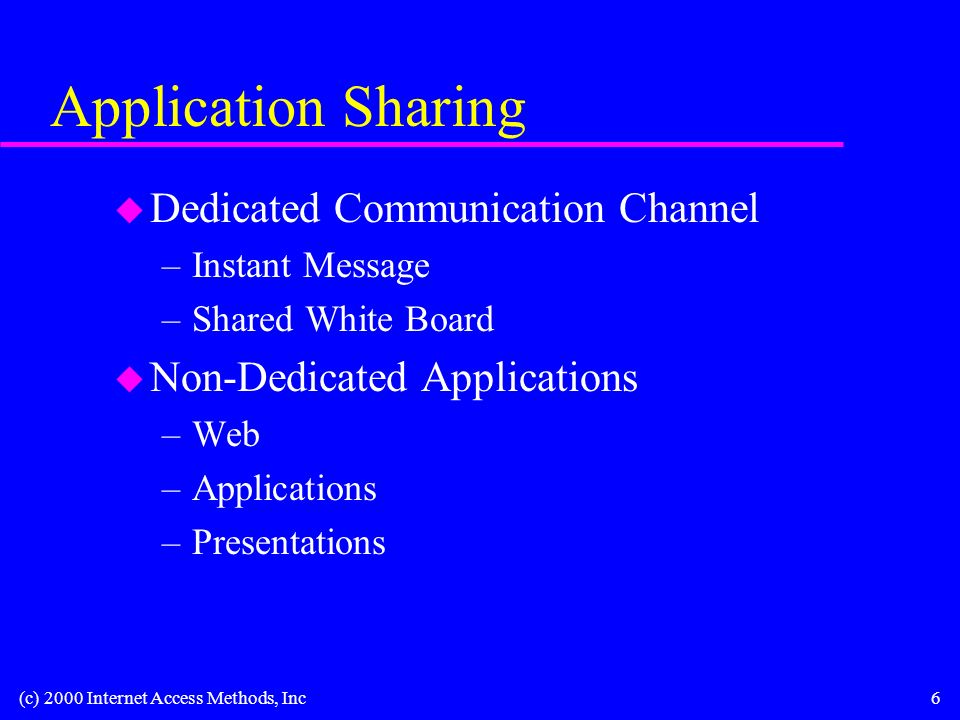 (c) 2000 Internet Access Methods, Inc6 Application Sharing u Dedicated Communication Channel –Instant Message –Shared White Board u Non-Dedicated Applications –Web –Applications –Presentations