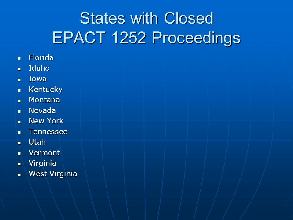 States with Closed EPACT 1252 Proceedings Florida Florida Idaho Idaho Iowa Iowa Kentucky Kentucky Montana Montana Nevada Nevada New York New York Tennessee Tennessee Utah Utah Vermont Vermont Virginia Virginia West Virginia West Virginia