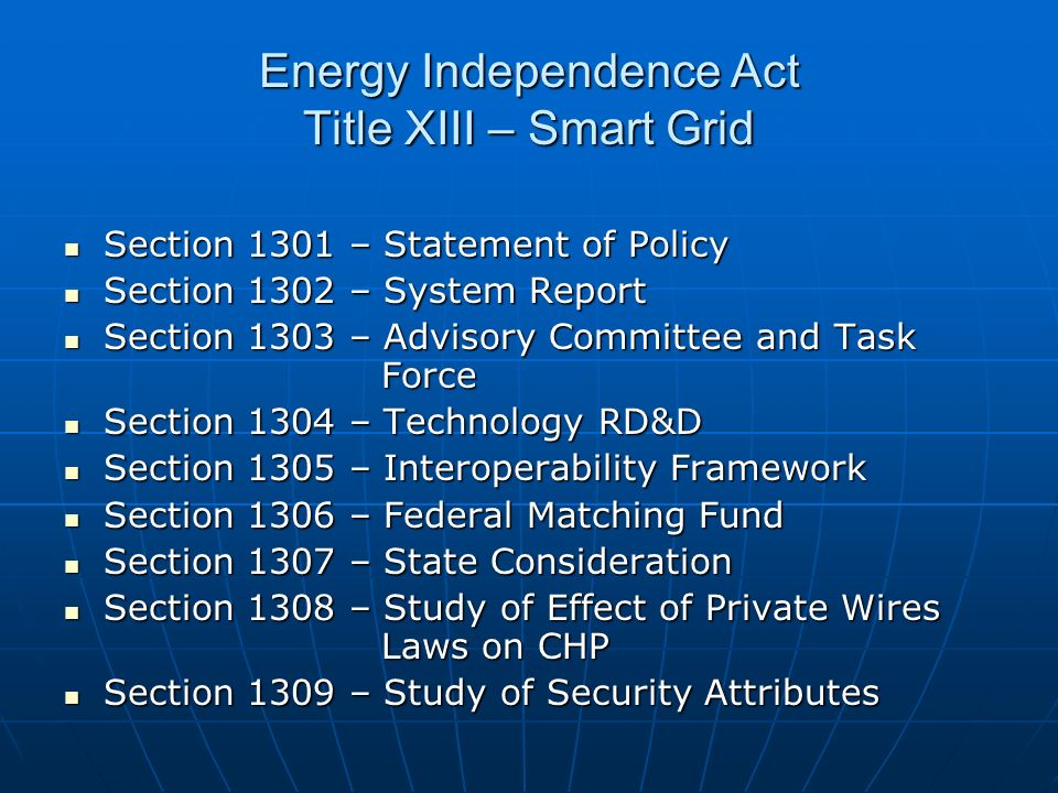 Energy Independence Act Title XIII – Smart Grid Section 1301 – Statement of Policy Section 1301 – Statement of Policy Section 1302 – System Report Section 1302 – System Report Section 1303 – Advisory Committee and Task Force Section 1303 – Advisory Committee and Task Force Section 1304 – Technology RD&D Section 1304 – Technology RD&D Section 1305 – Interoperability Framework Section 1305 – Interoperability Framework Section 1306 – Federal Matching Fund Section 1306 – Federal Matching Fund Section 1307 – State Consideration Section 1307 – State Consideration Section 1308 – Study of Effect of Private Wires Laws on CHP Section 1308 – Study of Effect of Private Wires Laws on CHP Section 1309 – Study of Security Attributes Section 1309 – Study of Security Attributes