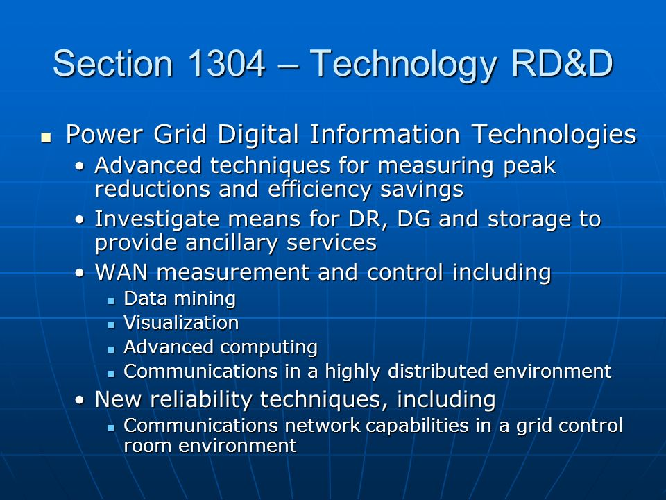 Section 1304 – Technology RD&D Power Grid Digital Information Technologies Power Grid Digital Information Technologies Advanced techniques for measuring peak reductions and efficiency savingsAdvanced techniques for measuring peak reductions and efficiency savings Investigate means for DR, DG and storage to provide ancillary servicesInvestigate means for DR, DG and storage to provide ancillary services WAN measurement and control includingWAN measurement and control including Data mining Data mining Visualization Visualization Advanced computing Advanced computing Communications in a highly distributed environment Communications in a highly distributed environment New reliability techniques, includingNew reliability techniques, including Communications network capabilities in a grid control room environment Communications network capabilities in a grid control room environment