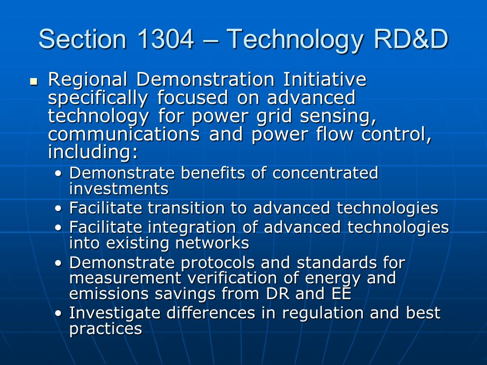 Section 1304 – Technology RD&D Regional Demonstration Initiative specifically focused on advanced technology for power grid sensing, communications and power flow control, including: Regional Demonstration Initiative specifically focused on advanced technology for power grid sensing, communications and power flow control, including: Demonstrate benefits of concentrated investmentsDemonstrate benefits of concentrated investments Facilitate transition to advanced technologiesFacilitate transition to advanced technologies Facilitate integration of advanced technologies into existing networksFacilitate integration of advanced technologies into existing networks Demonstrate protocols and standards for measurement verification of energy and emissions savings from DR and EEDemonstrate protocols and standards for measurement verification of energy and emissions savings from DR and EE Investigate differences in regulation and best practicesInvestigate differences in regulation and best practices