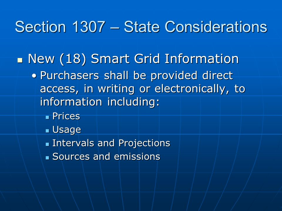 Section 1307 – State Considerations New (18) Smart Grid Information New (18) Smart Grid Information Purchasers shall be provided direct access, in writing or electronically, to information including:Purchasers shall be provided direct access, in writing or electronically, to information including: Prices Prices Usage Usage Intervals and Projections Intervals and Projections Sources and emissions Sources and emissions