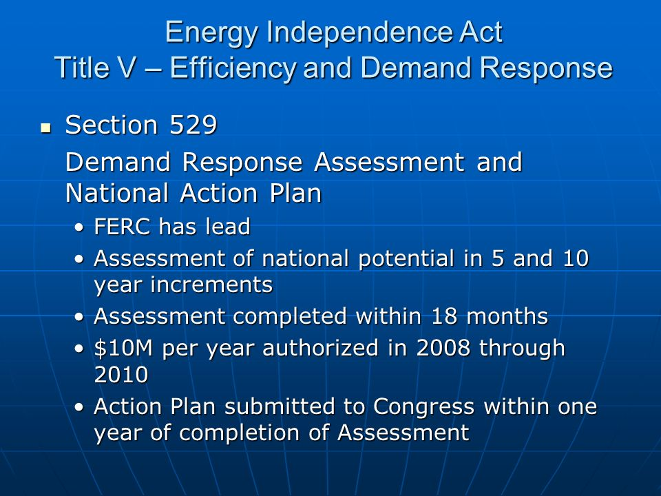 Energy Independence Act Title V – Efficiency and Demand Response Section 529 Section 529 Demand Response Assessment and National Action Plan FERC has leadFERC has lead Assessment of national potential in 5 and 10 year incrementsAssessment of national potential in 5 and 10 year increments Assessment completed within 18 monthsAssessment completed within 18 months $10M per year authorized in 2008 through 2010$10M per year authorized in 2008 through 2010 Action Plan submitted to Congress within one year of completion of AssessmentAction Plan submitted to Congress within one year of completion of Assessment
