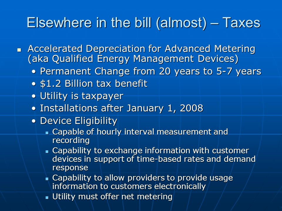 Elsewhere in the bill (almost) – Taxes Accelerated Depreciation for Advanced Metering (aka Qualified Energy Management Devices) Accelerated Depreciation for Advanced Metering (aka Qualified Energy Management Devices) Permanent Change from 20 years to 5-7 yearsPermanent Change from 20 years to 5-7 years $1.2 Billion tax benefit$1.2 Billion tax benefit Utility is taxpayerUtility is taxpayer Installations after January 1, 2008Installations after January 1, 2008 Device EligibilityDevice Eligibility Capable of hourly interval measurement and recording Capable of hourly interval measurement and recording Capability to exchange information with customer devices in support of time-based rates and demand response Capability to exchange information with customer devices in support of time-based rates and demand response Capability to allow providers to provide usage information to customers electronically Capability to allow providers to provide usage information to customers electronically Utility must offer net metering Utility must offer net metering