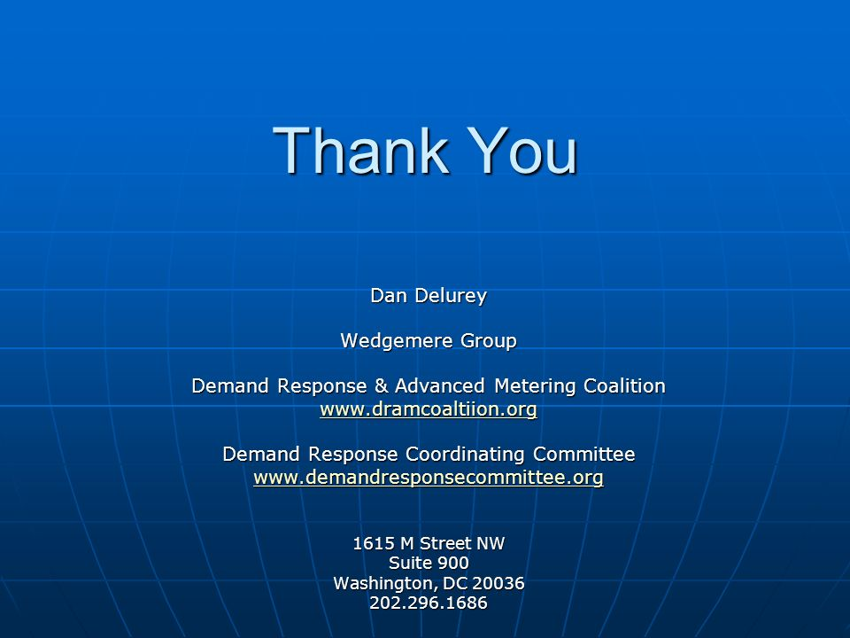Thank You Dan Delurey Wedgemere Group Demand Response & Advanced Metering Coalition www.dramcoaltiion.org Demand Response Coordinating Committee www.demandresponsecommittee.org 1615 M Street NW Suite 900 Washington, DC 20036 202.296.1686