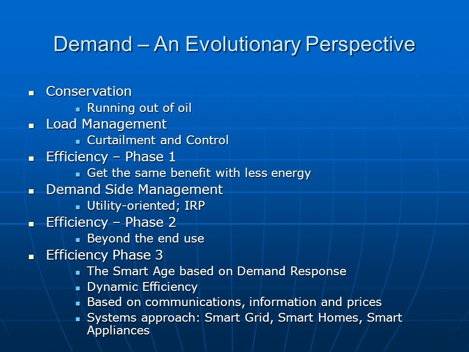 Demand – An Evolutionary Perspective Conservation Conservation Running out of oil Running out of oil Load Management Load Management Curtailment and Control Curtailment and Control Efficiency – Phase 1 Efficiency – Phase 1 Get the same benefit with less energy Get the same benefit with less energy Demand Side Management Demand Side Management Utility-oriented; IRP Utility-oriented; IRP Efficiency – Phase 2 Efficiency – Phase 2 Beyond the end use Beyond the end use Efficiency Phase 3 Efficiency Phase 3 The Smart Age based on Demand Response The Smart Age based on Demand Response Dynamic Efficiency Dynamic Efficiency Based on communications, information and prices Based on communications, information and prices Systems approach: Smart Grid, Smart Homes, Smart Appliances Systems approach: Smart Grid, Smart Homes, Smart Appliances