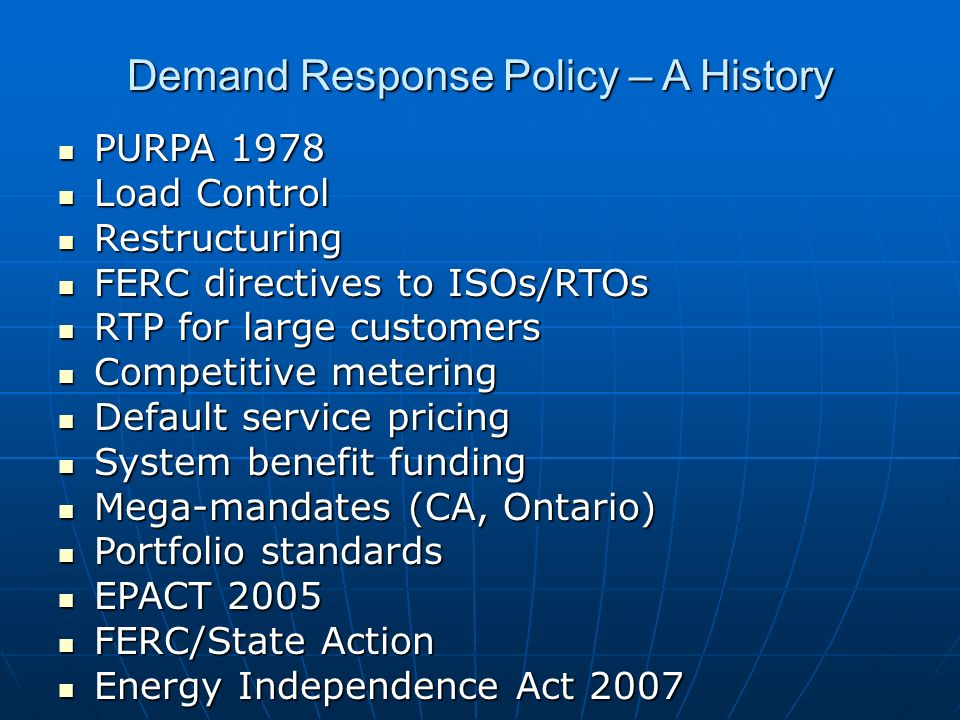 Demand Response Policy – A History PURPA 1978 PURPA 1978 Load Control Load Control Restructuring Restructuring FERC directives to ISOs/RTOs FERC directives to ISOs/RTOs RTP for large customers RTP for large customers Competitive metering Competitive metering Default service pricing Default service pricing System benefit funding System benefit funding Mega-mandates (CA, Ontario) Mega-mandates (CA, Ontario) Portfolio standards Portfolio standards EPACT 2005 EPACT 2005 FERC/State Action FERC/State Action Energy Independence Act 2007 Energy Independence Act 2007