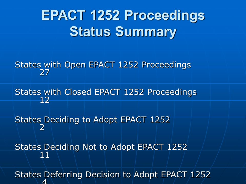 EPACT 1252 Proceedings Status Summary States with Open EPACT 1252 Proceedings 27 States with Closed EPACT 1252 Proceedings 12 States Deciding to Adopt EPACT 1252 2 States Deciding Not to Adopt EPACT 1252 11 States Deferring Decision to Adopt EPACT 1252 4