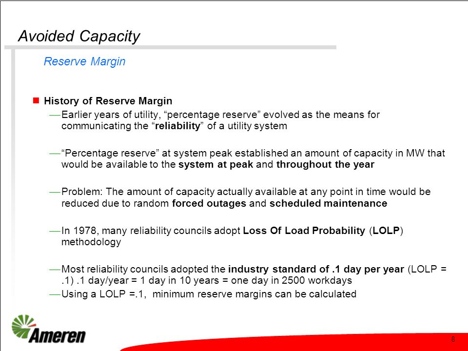 8 Avoided Capacity History of Reserve Margin Earlier years of utility, percentage reserve evolved as the means for communicating the reliability of a utility system Percentage reserve at system peak established an amount of capacity in MW that would be available to the system at peak and throughout the year Problem: The amount of capacity actually available at any point in time would be reduced due to random forced outages and scheduled maintenance In 1978, many reliability councils adopt Loss Of Load Probability (LOLP) methodology Most reliability councils adopted the industry standard of.1 day per year (LOLP =.1).1 day/year = 1 day in 10 years = one day in 2500 workdays Using a LOLP =.1, minimum reserve margins can be calculated Reserve Margin