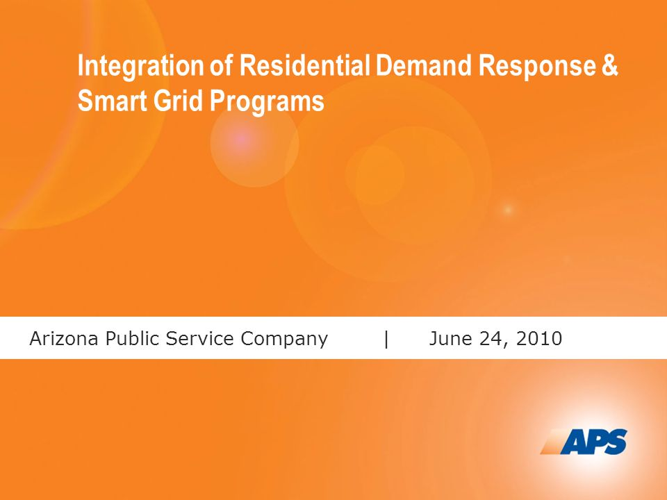 1 Arizona Public Service Company |June 24, 2010 Integration of Residential Demand Response & Smart Grid Programs