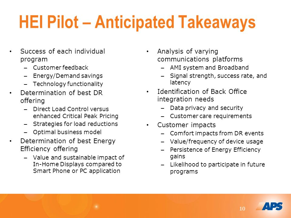 10 HEI Pilot – Anticipated Takeaways Success of each individual program – Customer feedback – Energy/Demand savings – Technology functionality Determination of best DR offering – Direct Load Control versus enhanced Critical Peak Pricing – Strategies for load reductions – Optimal business model Determination of best Energy Efficiency offering – Value and sustainable impact of In-Home Displays compared to Smart Phone or PC application Analysis of varying communications platforms – AMI system and Broadband – Signal strength, success rate, and latency Identification of Back Office integration needs – Data privacy and security – Customer care requirements Customer impacts – Comfort impacts from DR events – Value/frequency of device usage – Persistence of Energy Efficiency gains – Likelihood to participate in future programs