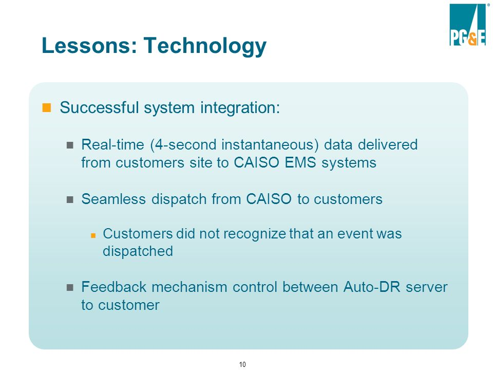 10 Lessons: Technology Successful system integration: Real-time (4-second instantaneous) data delivered from customers site to CAISO EMS systems Seamless dispatch from CAISO to customers Customers did not recognize that an event was dispatched Feedback mechanism control between Auto-DR server to customer