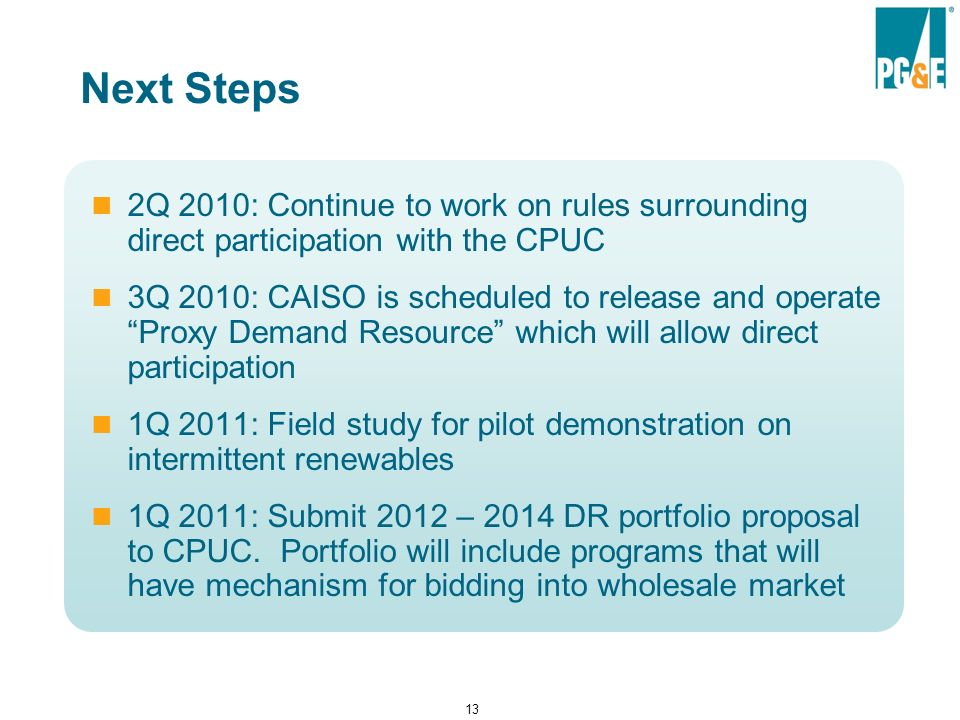 13 Next Steps 2Q 2010: Continue to work on rules surrounding direct participation with the CPUC 3Q 2010: CAISO is scheduled to release and operate Proxy Demand Resource which will allow direct participation 1Q 2011: Field study for pilot demonstration on intermittent renewables 1Q 2011: Submit 2012 – 2014 DR portfolio proposal to CPUC.