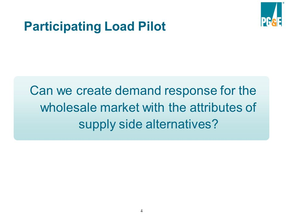 4 Participating Load Pilot Can we create demand response for the wholesale market with the attributes of supply side alternatives