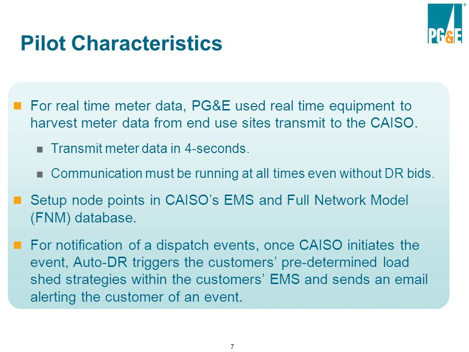 7 Pilot Characteristics For real time meter data, PG&E used real time equipment to harvest meter data from end use sites transmit to the CAISO.