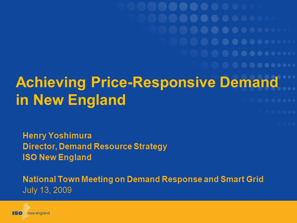 Achieving Price-Responsive Demand in New England Henry Yoshimura Director, Demand Resource Strategy ISO New England National Town Meeting on Demand Response and Smart Grid July 13, 2009