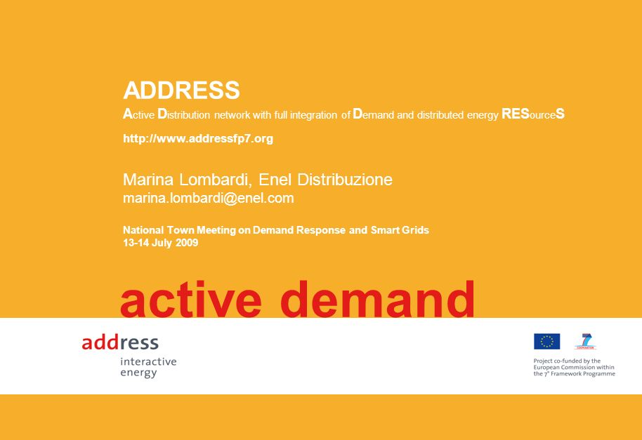 ADDRESS A ctive D istribution network with full integration of D emand and distributed energy RES ource S Marina Lombardi, Enel Distribuzione marina.lombardi@enel.com National Town Meeting on Demand Response and Smart Grids 13-14 July 2009 active demand http://www.addressfp7.org