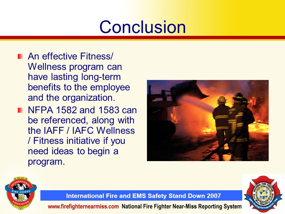 International Fire and EMS Safety Stand Down 2007 Conclusion An effective Fitness/ Wellness program can have lasting long-term benefits to the employee and the organization.