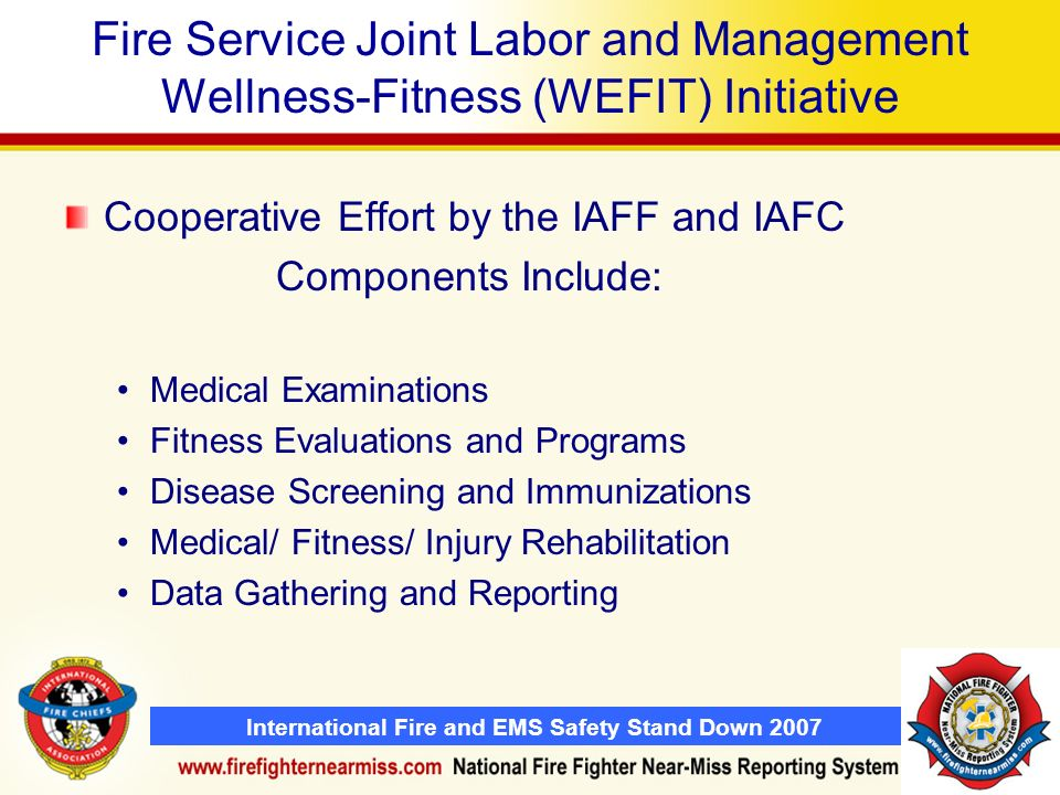 International Fire and EMS Safety Stand Down 2007 Fire Service Joint Labor and Management Wellness-Fitness (WEFIT) Initiative Cooperative Effort by the IAFF and IAFC Components Include: Medical Examinations Fitness Evaluations and Programs Disease Screening and Immunizations Medical/ Fitness/ Injury Rehabilitation Data Gathering and Reporting