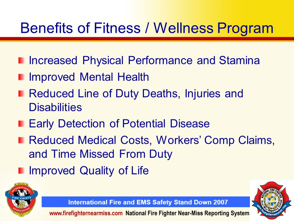 International Fire and EMS Safety Stand Down 2007 Benefits of Fitness / Wellness Program Increased Physical Performance and Stamina Improved Mental Health Reduced Line of Duty Deaths, Injuries and Disabilities Early Detection of Potential Disease Reduced Medical Costs, Workers Comp Claims, and Time Missed From Duty Improved Quality of Life