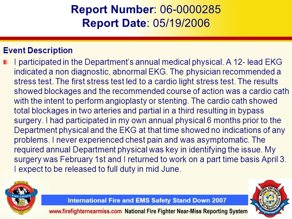 International Fire and EMS Safety Stand Down 2007 Report Number: 06-0000285 Report Date: 05/19/2006 Event Description I participated in the Departments annual medical physical.