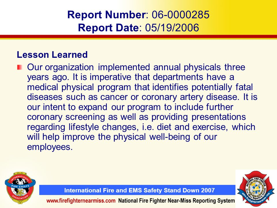 International Fire and EMS Safety Stand Down 2007 Report Number: 06-0000285 Report Date: 05/19/2006 Lesson Learned Our organization implemented annual physicals three years ago.